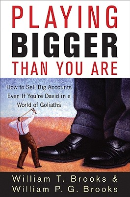 Playing Bigger Than You Are: How to Sell Big Accounts Even if You're David in a World of Goliaths, Brooks, William T.; Brooks, William P. G.