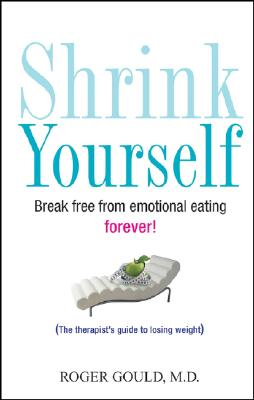 Shrink Yourself: Break Free from Emotional Eating Forever, ROGER GOULD