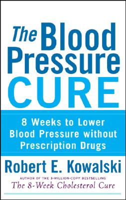 The Blood Pressure Cure: 8 Weeks to Lower Blood Pressure without Prescription Drugs, Kowalski, Robert  E.