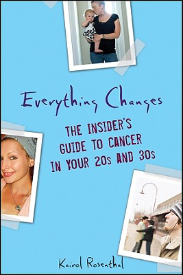 Everything Changes: The Insider's Guide to Cancer in Your 20s and 30s, Rosenthal, Kairol