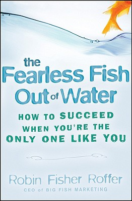 The Fearless Fish Out of Water: How to Succeed When You're the Only One Like You, Fisher Roffer, Robin