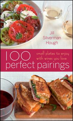 "100 Perfect Pairings: Small Plates to Serve with Wines You Love, ""Silverman Hough, Jill"""