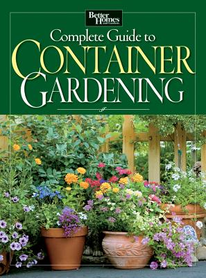 Complete Guide to Container Gardening (Better Homes & Gardens), Better Homes and Gardens