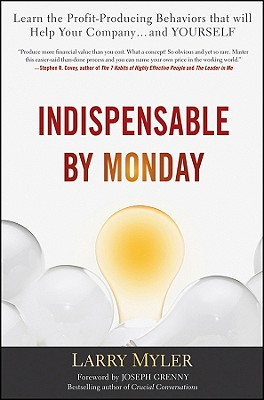 Indispensable By Monday: Learn the Profit-Producing Behaviors that will Help Your Company and Yourself, Larry Myler