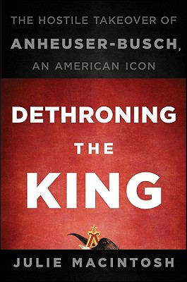 Dethroning the King: The Hostile Takeover of Anheuser-Busch, an American Icon, MacIntosh, Julie