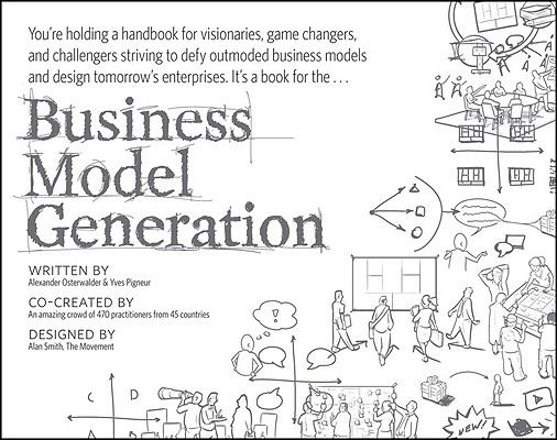 Business Model Generation: A Handbook for Visionaries, Game Changers, and Challengers, Alexander Osterwalder, Yves Pigneur