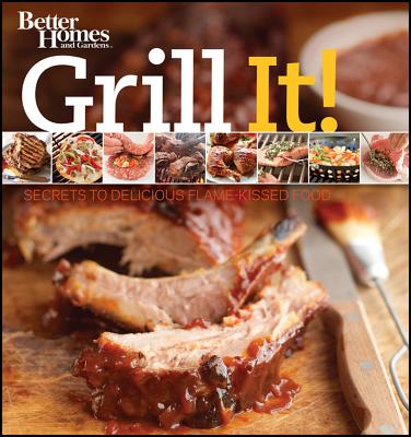 Grill It! Secrets to Delicious Flame-Kissed Food (Better Homes & Gardens), Better Homes and Gardens