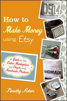 Image for How to Make Money Using Etsy: A Guide to the Online Marketplace for Crafts and Handmade Products