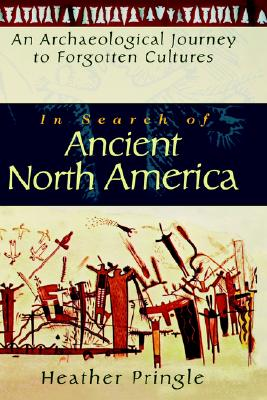 In Search of Ancient North America: An Archaeological Journey to Forgotten Cultures, PRINGLE, Heather Anne