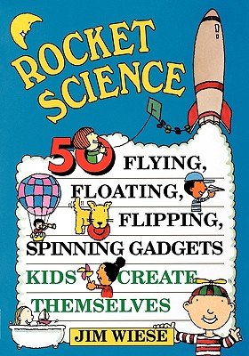 Rocket Science: 50 Flying, Floating, Flipping, Spinning Gadgets Kids Create Themselves, Wiese, Jim