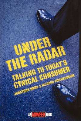 Under the Radar: Talking to Today's Cynical Consumer, Bond, Jonathan; Kirshenbaum, Richard