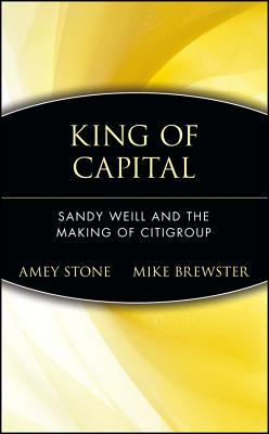 King of Capital: Sandy Weill and the Making of Citigroup, Stone, Amey; Brewster, Mike