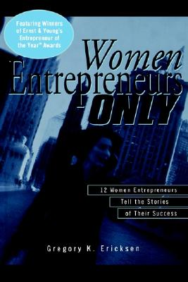 Women Entrepreneurs Only: 12 Women Entrepreneurs Tell the Stories of Their Success, Ericksen, Gregory K.
