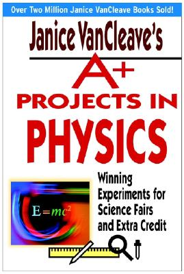 Janice Vancleaves A+ Projects in Physics: Winning Experiments for Science Fairs and Extra Credit, Vancleave, Janice
