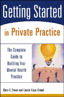 Getting Started in Private Practice: The Complete Guide to Building Your Mental Health Practice, Chris E. Stout; Laurie Cope Grand