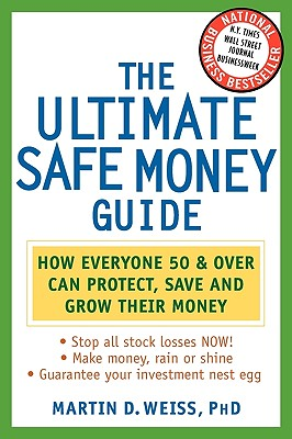 The Ultimate Safe Money Guide: How Everyone 50 and Over Can Protect, Save, and Grow Their Money, Weiss, Martin D.; Weiss Ratings, Inc.