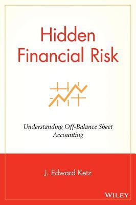 Hidden Financial Risk: Understanding Off Balance Sheet Accounting, Ketz, J. Edward