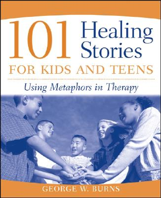 101 Healing Stories for Kids and Teens: Using Metaphors in Therapy, Burns, George W.