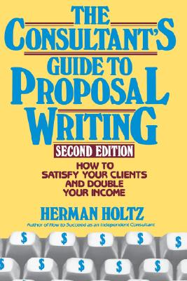 The Consultant's Guide to Proposal Writing: How to Satisfy Your Client and Double Your Income [Second Edition], Holtz, Herman