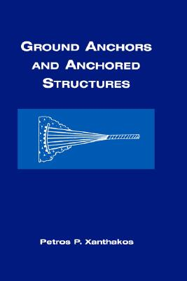 Ground Anchors and Anchored Structures, Petros P. Xanthakos