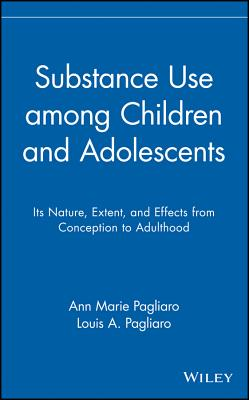 Substance Use among Children and Adolescents: Its Nature, Extent, and Effects from Conception to Adulthood (Wiley Series on Personality Processes), Pagliaro, Ann Marie; Pagliaro, Louis A.
