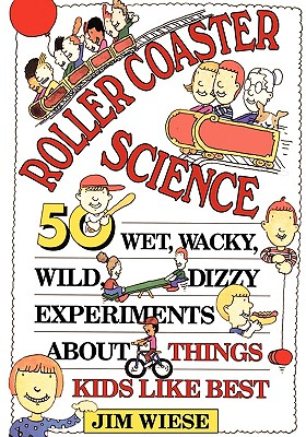 Roller Coaster Science: 50 Wet, Wacky, Wild, Dizzy Experiments about Things Kids Like Best, Wiese, Jim