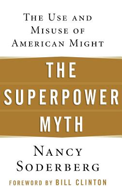 The Superpower Myth: The Use And Misuse Of American Might, Soderberg, Nancy E.