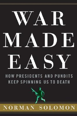 Image for War Made Easy: How Presidents and Pundits Keep Spinning Us to Death [SIGNED]