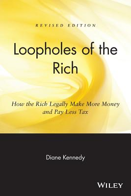 Loopholes of the Rich: How the Rich Legally Make More Money and Pay Less Tax, Kennedy, Diane