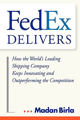 FedEx Delivers: How the World's Leading Shipping Company Keeps Innovating and Outperforming the Competition, Birla, Madan