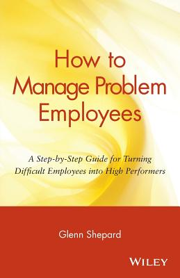 How to Manage Problem Employees: A Step-by-Step Guide for Turning Difficult Employees into High Performers, Shepard, Glenn