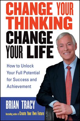 Image for Change Your Thinking, Change Your Life: How to Unlock Your Full Potential for Success and Achievement