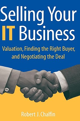 Selling Your IT Business: Valuation, Finding the Right Buyer, and Negotiating the Deal, Chalfin, Robert J.