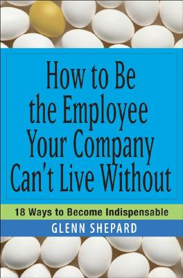 Image for How to Be the Employee Your Company Can't Live Without: 18 Ways to Become Indispensable