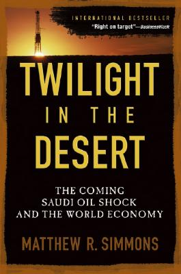 Twilight in the Desert: The Coming Saudi Oil Shock and the World Economy, Simmons, Matthew R.