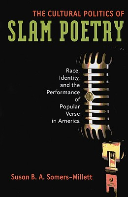 The Cultural Politics of Slam Poetry: Race, Identity, and the Performance of Popular Verse in America, Susan B. A. Somers-Willett