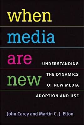 When Media Are New: Understanding the Dynamics of New Media Adoption and Use (The New Media World), John Carey, Martin Elton
