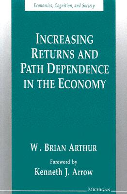 Increasing Returns and Path Dependence in the Economy (Economics, Cognition, and Society), Arthur, W. Brian