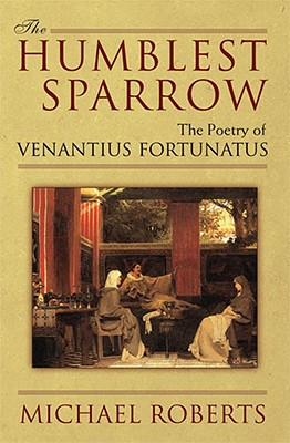 The Humblest Sparrow: The Poetry of Venantius Fortunatus, Roberts, Michael