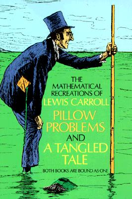 The Mathematical Recreations of Lewis Carroll: Pillow Problems and a Tangled Tale (Dover Recreational Math), Lewis Carroll; C. L. Dodgson