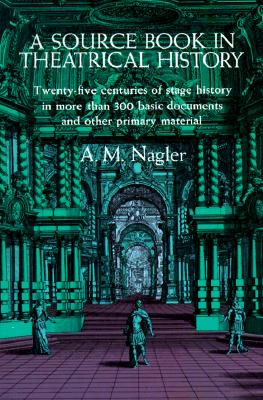 A Source Book in Theatrical History: Twenty-five centuries of stage history in more than 300 basic documents and other primary material, Nagler, A. M.