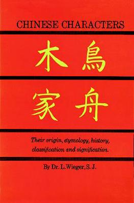 Chinese Characters: Their Origin, Etymology, History, Classification, and Signification: A Thorough Study from Chinese Documents, Wieger, L.