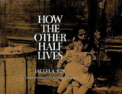 How the Other Half Lives: Studies Among the Tenements of New York with 100 Photographs from the Jacob A. Riis Collection, Riis, Jacob A.; Riis, Jacob August
