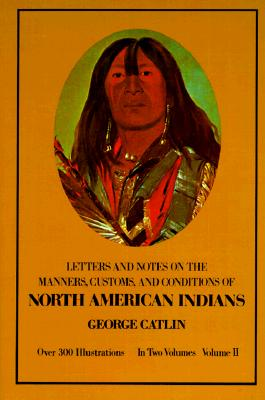 Manners, Customs, and Conditions of the North American Indians, Volume II (Native American), Catlin, George
