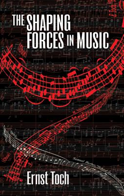 The Shaping Forces in Music: An Inquiry into the Nature of Harmony, Melody, Counterpoint and Form (The Dover Series of Study Editions, Chamber Music, Orchestral Works, Operas in Full Score), Ernst Toch