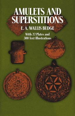 Amulets and Superstitions: The Original Texts With Translations and Descriptions of a Long Series of Egyptian, Sumerian, Assyrian, Hebrew, Christian, Budge, E. A. Wallis