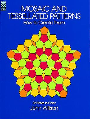 Mosaic and Tessellated Patterns: How to Create Them, with 32 Plates to Color (Dover Art Instruction), John Willson