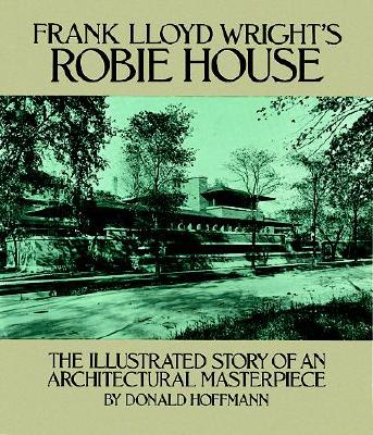 Frank Lloyd Wright's Robie House: The Illustrated Story of an Architectural Masterpiece, HOFFMANN, Donald