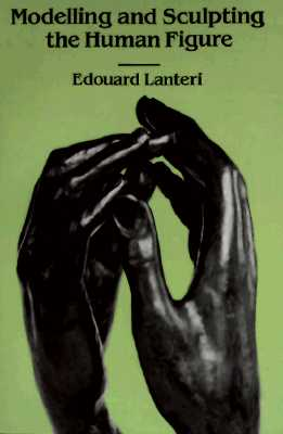 "Modelling and Sculpting the Human Figure (Original title: Modelling: A Guide for Teachers and Students), ""Lanteri, Edouard"""