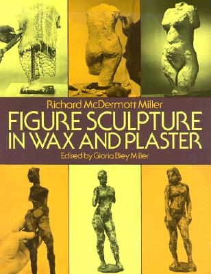 Figure Sculpture in Wax and Plaster (Dover Art Instruction), Richard McDermott Miller; Gloria Bley Miller (Editor)